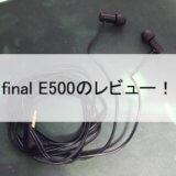 「final E500」を徹底レビュー!バイノーラル、ASMRに最適なイヤホン!音と声がそこにある【評価・感想】
