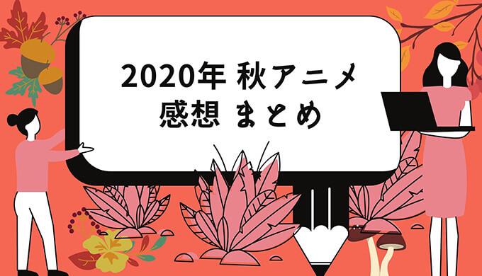 2020-秋アニメの感想まとめ