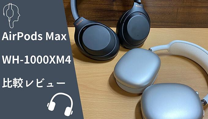 AirPods MaxとWH-1000XM4の比較レビュー