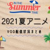 2021年今期アニメ(夏アニメ)のVOD配信状況まとめ