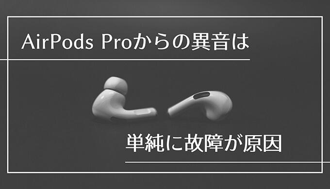 AirPods Proの異音の原因はイヤーチップが合わないのかと思ったら故障のせいだった