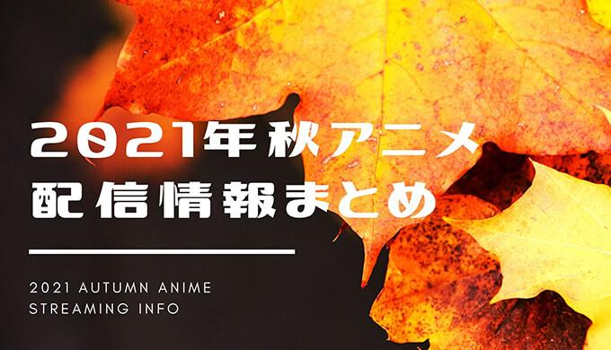 2021年今期アニメ(秋アニメ)のVOD配信状況まとめ